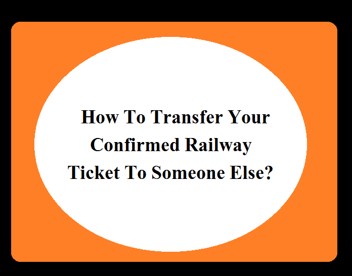 How To Transfer Your Confirmed Railway Ticket To Someone Else?
